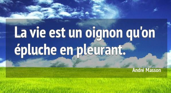 """""""La vie est un oignon épluche en pleurant"""" André Masson"""